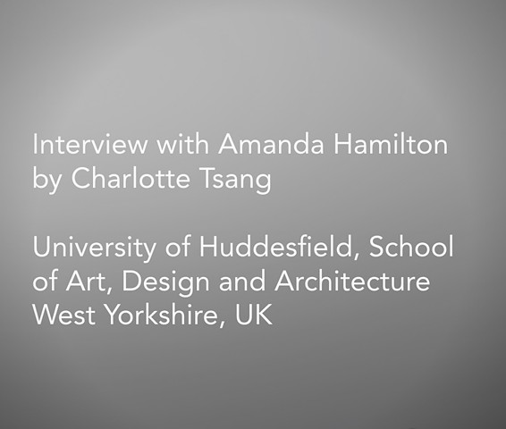 Interview with Amanda Hamilton By Charlotte Tsang  University of Huddesfield, School of Art, Design and Architecture West Yorkshire, UK  -