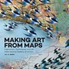 Making Art From Maps: Inspiration, Techniques, and an International Gallery of Artists by Jill K. Berry  Rockport Publishers, Beverly, MA