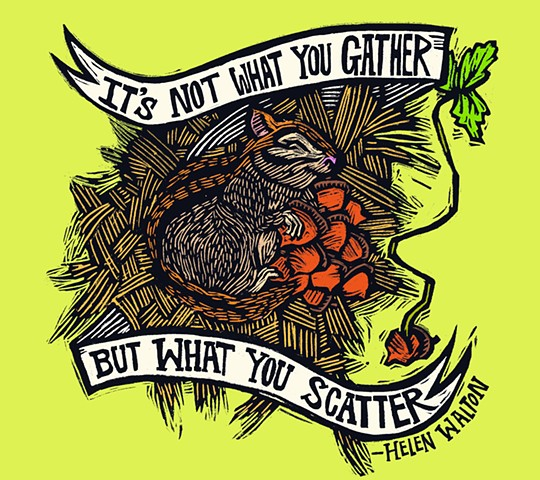 """It's not what you gather, it's what you scatter"""