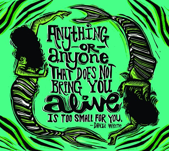 Anything or anyone that does not bring you alive is too small for you.