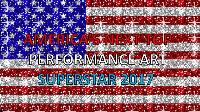 America's Next Top Performance Art Superstar 2017!!