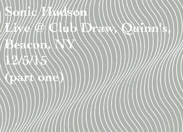 Sonic Hudson Live @ Club Draw, Quinn's, Beacon, NY 12/5/15 (part one)