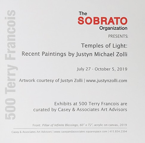 TEMPLES OF LIGHT:  Recent Paintings of Justyn Michael Zolli.  July 27-October 5 2019  Location: 500 Terry Francois, San Francisco, CA Hours: 8 am - 7 pm Presented by the Sobrato Organization and curated by Casey & Associates Art Advisors.
