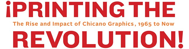 ¡Printing the Revolution! The Rise and Impact of Chicano Graphics, 1965 to Now