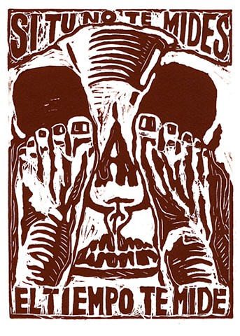 Si Tu No Te Mides, El Tiempo Te Mide   (If You Do Not Restraint Yourself, Time Will Catch Up With You) Linocut 2007 Print/Image size: 10 in. x 7-½ in.