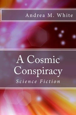 A Cosmic Conspiracy, Science Fiction novel by Author, Andrea M. White