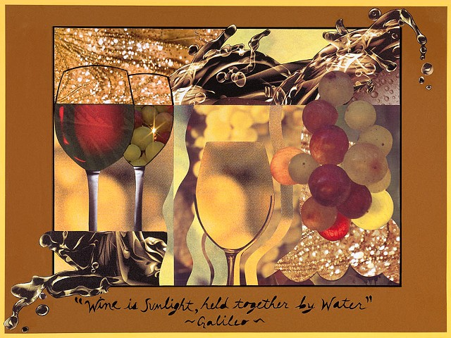 """Wine  is sunlight, held together by water."" ~Galileo~  (Click on image to enlarge)"