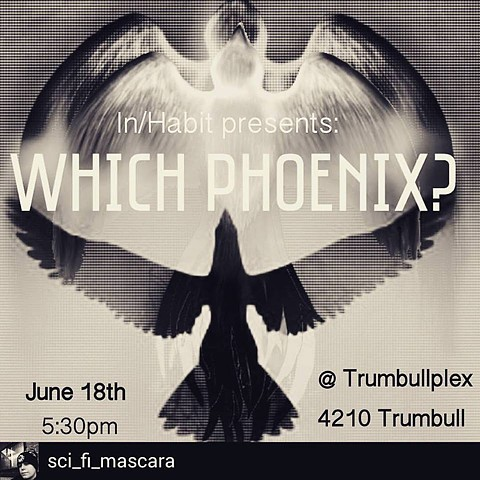 June, 2016: WHICH PHOENIX? presented by In/Habit at Trumbullplex in Detroit