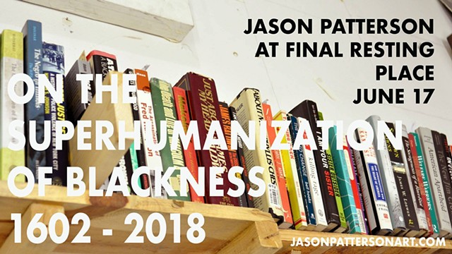 Jason Patterson / On the Superhumanization of Blackness 1602 - 2018
