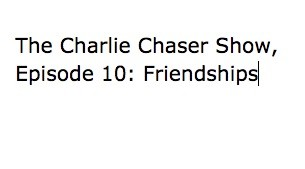 The Charlie Chaser Show, Episode 10: Friendships