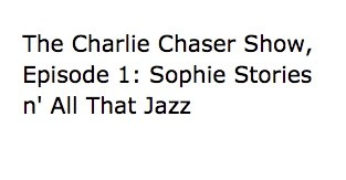 The Charlie Chaser Show, Episode 1: Sophie Stories n' All That Jazz