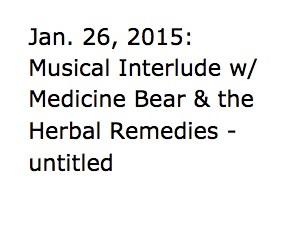 Jan. 26, 2015:  Musical Interlude w/ Medicine Bear & the Herbal Remedies -  untitled