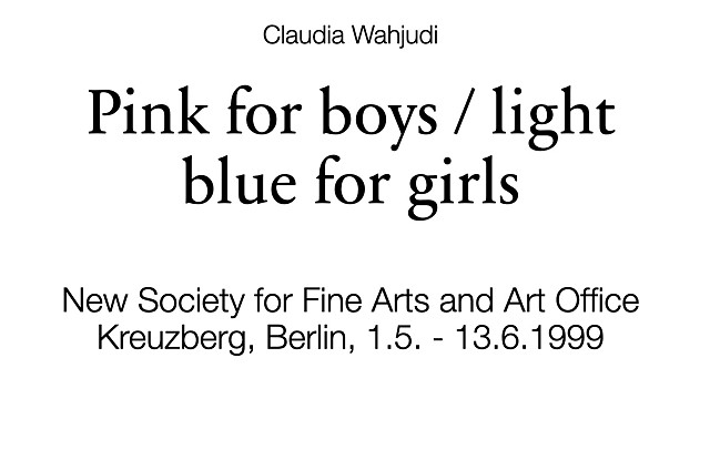 Claudia Wahjudi Pink for boys / light blue for girls New Society for Fine Arts and Art Office Kreuzberg, Berlin, 1.5. - 13.6.1999