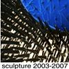 Sculpture, 2003 -2007